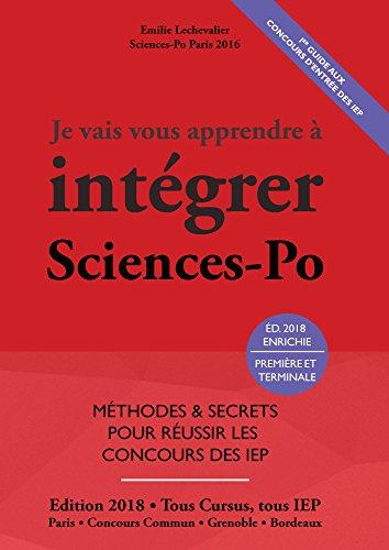 Je Vais Vous Apprendre à Intégrer Sciences Po - EDITION 2018 - Méthodes et secrets pour réussir les concours des IEP (Prépa Sciences Po / Scpo / Prépa IEP Paris et province)