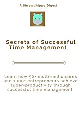 Secrets of Successful Time Management: Learn how 50+ multi-millionaires and 1000+ entrepreneurs achieve super-productivity (Shrewdhippo Digests)
