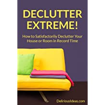 Declutter Extreme! How to Satisfactorily Declutter Your House or Room in Record Time