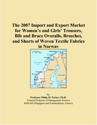 The 2007 Import and Export Market for Women�s and Girls� Trousers, Bib and Brace Overalls, Breeches, and Shorts of Woven Textile Fabrics in Norway par Philip M. Parker