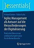 Agiles Management als Antwort auf die Herausforderungen der Digitalisierung: Praktische Erkenntnisse und Gestaltungshinweise für die Bankenbranche (essentials)