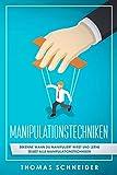 Manipulationstechniken: Erkenne wann du manipuliert wirst und lerne selbst alle Manipulationstechniken!. Manipulation und Rhetorik für Anfänger und Fortgeschrittene! Nutze Manipulation im Alltag
