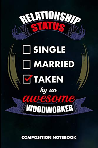 Relationship Status Single Married Taken by an Awesome Woodworker: Composition Notebook, Birthday Journal Gift for Carpentry Woodworking Professionals to write on