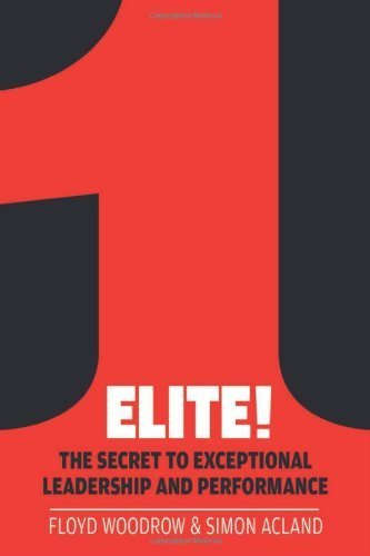 Elite!: The Secret to Exceptional Leadership and Performance by Floyd Woodrow, Simon Acland Published by Elliott & Thompson Limited (2012)