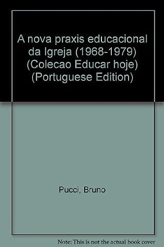A Nova Praxis Educacional Da Igreja (1968-1979) (Colecao Educar Hoje) (Portuguese Edition) (Em Portuguese do (1968 Nova)