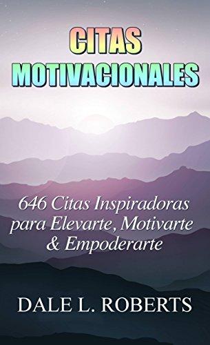 Citas Motivacionales: 646 Citas Inspiradoras para Elevarte, Motivarte & Empoderarte por Dale L. Roberts