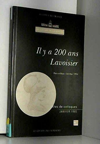 IL Y A 200 ANS LAVOISIER. Actes du colloque organisé à l'occasion du bicentenaire de la mort d'Antoine Laurent Lavoisier le 8 mai 1794, à Paris et à Blois les 3 et 6 mai 1994 par Académie des sciences
