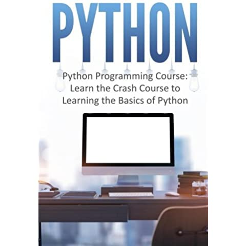 Python: Python Programming Course: Learn the Crash Course to Learning the Basics of Python (Python Programming, Python Programming Course, Python Beginners Course)