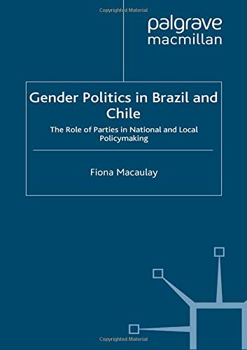 Gender Politics in Brazil and Chile: The Role of Parties in National and Local Policymaking (St Antony's Series)