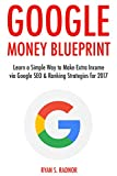 Google Money Blueprint (2017): Learn a Simple Way to Make Extra Income via Google SEO & Ranking Strategies for 2017 (English Edition)