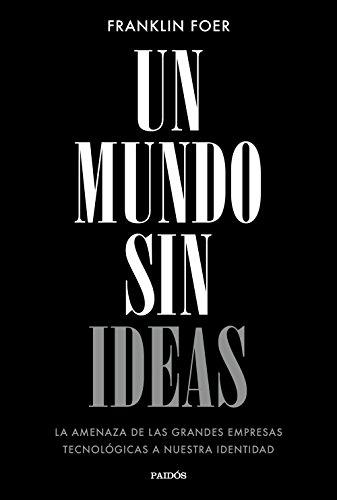 Un mundo sin ideas: La amenaza de las grandes tecnológicas a nuestra identidad (Contextos) por Franklin Foer