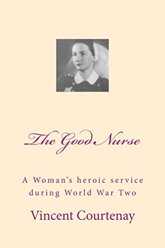 The Good Nurse: A woman's heroic service during World War Two (English Edition)