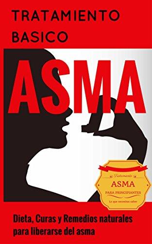 Asma: Para Principiantes - Dieta, Curas y Remedios naturales para liberarse del asma - Alivio del Asma (Tratamiento del Asma y de las alergias - Asma para estupidos nº 1) por Juan Perez