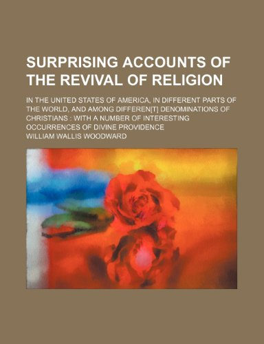 Surprising Accounts of the Revival of Religion; In the United States of America, in Different Parts of the World, and Among Differen[t] Denominations