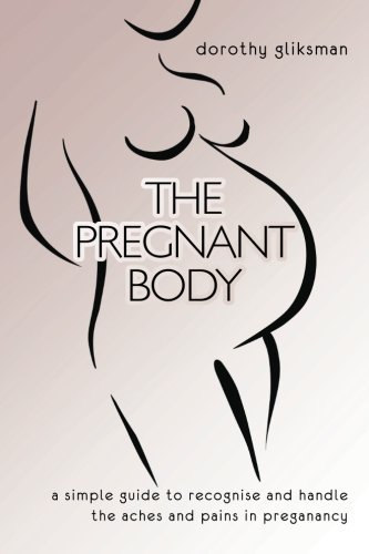 The Pregnant Body: a simple guide to recognise and handle the aches and pains in preganancy by dorothy gliksman (2013-04-28)