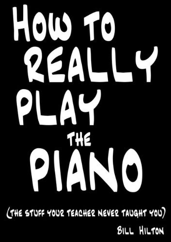 How to Really Play the Piano: The Stuff Your Teacher Never Taught You by Bill Hilton (2009-11-11)