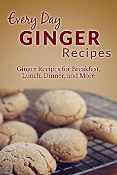 Ginger Recipes: The Complete Guide to Breakfast, Lunch, Dinner, and More (Everyday Recipes) (English Edition) von [Richoux, Ranae]