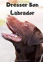 Dresser Son Labrador: Carnet de Dressage | Le Journal d'Apprentissage de votre Chien | Cadeau parfait pour les amoureux des Chiens