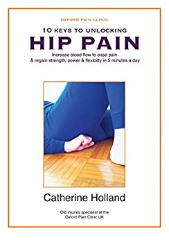10 KEYS TO UNLOCKING HIP PAIN: Increase blood flow to ease pain & regain your strength, power & flexibility in 5 minutes a day (10 Keys to Unlocking Pain Book 3) by [Holland, Catherine]