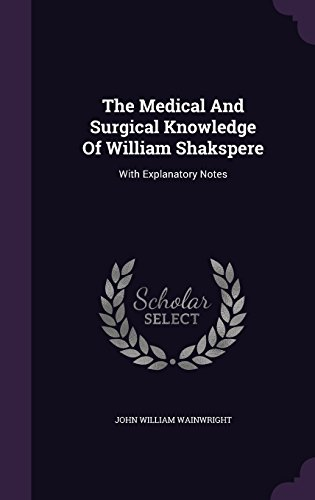 The Medical And Surgical Knowledge Of William Shakspere: With Explanatory Notes