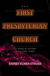 100 Years of the First Presbyterian Church History - Eagle Lake, Texas: First Presbyterian Church of the United States