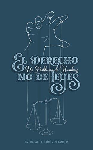 EL DERECHO: UN PROBLEMA DE HOMBRES, NO DE LEYES por Dr. Rafael Ángel Gómez Betancur