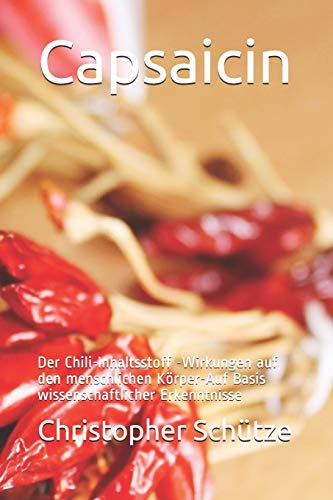 Capsaicin: Der Chili-Inhaltsstoff -Wirkungen auf den menschlichen Körper-Auf Basis wissenschaftlicher Erkenntnisse