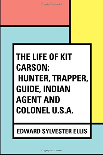 The Life of Kit Carson: Hunter, Trapper, Guide, Indian Agent and Colonel U.S.A. by Edward Sylvester Ellis (2016-02-13)