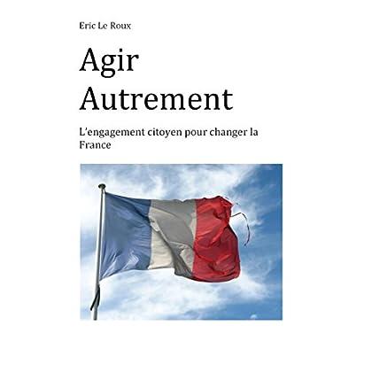 Agir autrement: L'engagement citoyen pour changer la France
