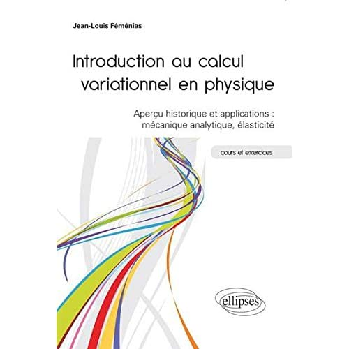 Introduction au Calcul Variationnel en Physique Aperçu Historique & Applications : Mécanique Analytique Élasticité. Cours & Exercices
