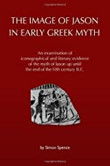 The Image of Jason in Early Greek Myth: An examination of iconographical and literary evidence of the myth of Jason up until the end of the fifth century B.C. by Spence, Simon (2010) Paperback