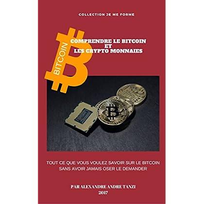 COMPRENDRE LE BITCOIN ET LES CRYPTO MONNAIES: Tout ce que vous voulez savoir sur le Bitcoin sans avoir jamais oser le demander (je me forme)