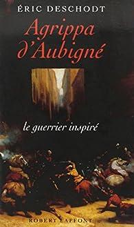 Agrippa d'Aubigné : Le guerrier inspiré par Éric Deschodt