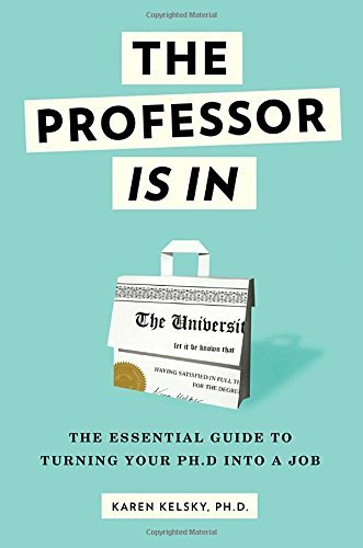 The Professor Is in: The Essential Guide to Turning Your PH.D. Into a Job by Kelsky, Karen (August 4, 2015) Paperback