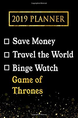 2019 Planner: Save Money, Travel The World, Binge Watch Game of Thrones: Game of Thrones 2019 Planner