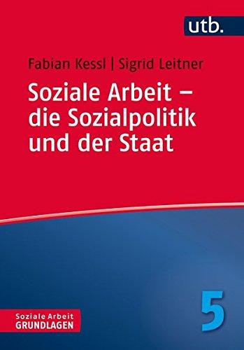 Soziale Arbeit – die Sozialpolitik und der Staat (Soziale Arbeit – Grundlagen, Band 4777)