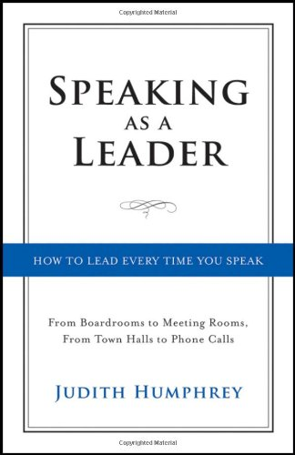 Speaking As a Leader: How to Lead Every Time You Speak... from Board Rooms to Meeting Rooms, from Town Halls to Phone Calls