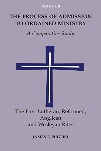 The Process of Admission to Ordained Ministry: A Comparative Study: Reformed Anglican, Lutheran and Wesleyan Rites v. 2 by James F. Puglisi (1998-01-01)