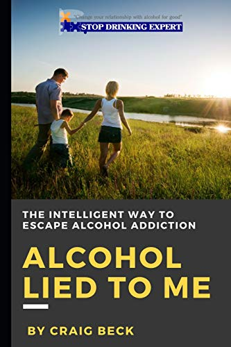 Alcohol Lied to Me: The Intelligent Way to Escape Alcohol Addiction por Craig Beck