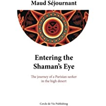 Entering the Shaman's Eye: The journey of a Parisian seeker in the high desert by Maud Sejournant(2013-12-03)