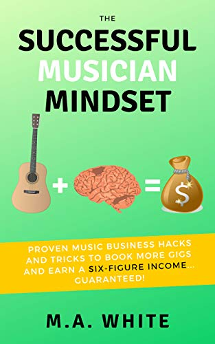 The Successful Musician Mindset: Proven Music Business Hacks and Tricks to Book More Gigs and Earn a Six Figure Income...Guaranteed! (English Edition) por M.A. White