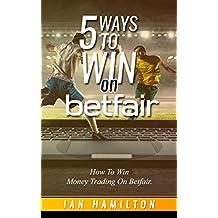 5 Ways to Win on Betfair: Make Money Sports Trading. (English Edition)