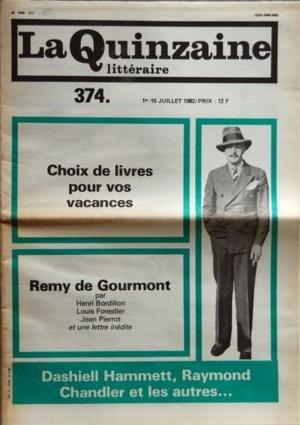 QUINZAINE LITTERAIRE (LA) N? 374 du 01-07-1982 CHOIX DE LIVRES POUR VOS VACANCES - REMY DE GOURMONT PAR HENRI BORDILLON - OUVREZ POLICE - SERIE B PAR JEAN LACOSTE - LA VIE DE DASHIELL HAMMETT PAR J L - RAYMOND CHANDLER PAR J L - ROMANS RECITS PAR NICOLAS BOUVIER - LE POISSON-SCORPION PAR FRANCINE DE MARTINOIR - LA SOIF DU DOMAINE PAR RICHARD MILLET - JOUR DE CHANCE PAR JEAN-MICHEL MAULPOIX - DOSSIER REMY DE GOURMONT - GOURMONT SENT-IL TOUJOURS LE FAGOT PAR LOUIS FORESTIER - SIXTINE PAR JEAN P...