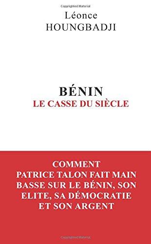 BENIN : Le Casse du siècle: Comment Patrice Talon fait main basse sur le Bénin, son élite, sa démocratie et son argent por Léonce Houngbadji