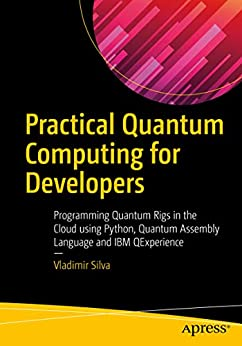 Practical Quantum Computing for Developers: Programming Quantum Rigs in the Cloud using Python, Quantum Assembly Language and IBM QExperience by [Silva, Vladimir]