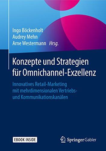 Konzepte und Strategien für Omnichannel-Exzellenz: Innovatives Retail-Marketing mit mehrdimensionalen Vertriebs- und Kommunikationskanälen