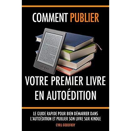 Comment publier votre premier livre en autoédition: Le guide rapide pour bien démarrer dans l'autoédition et publier son livre sur Kindle (Autoéditeur t. 1)