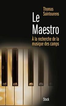 Le Maestro : A la recherche de la musique des camps (1933-1945) (Essais - Documents) par [Saintourens, Thomas]