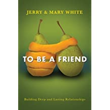 To Be a Friend: Building Deep and Lasting Relationships by Jerry White (2014-02-01)