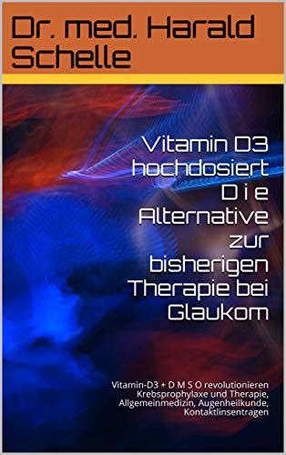 Vitamin D3 hochdosiert D i e Alternative zur bisherigen Therapie bei Glaukom: Vitamin-D3 + D M S O  revolutionieren Krebsprophylaxe und Therapie, Allgemeinmedizin, Augenheilkunde, Kontaktlinsentragen